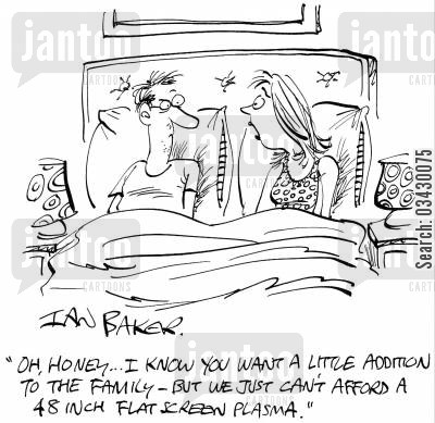 addition to the family cartoon humor: 'Oh, Honey...I know you want a little addition to the family - But we just can't afford a 48 inch flat screen plasma.'