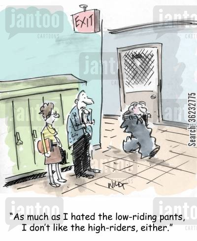 low rider pants cartoon humor: As much as I hated the low-riding pants, I don't like the high-riders, either.