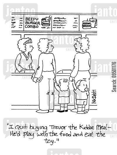 kiddie meal cartoon humor: 'I'm quit buying Trevor the kiddie meal - he'd play with the food and eat the toy.'