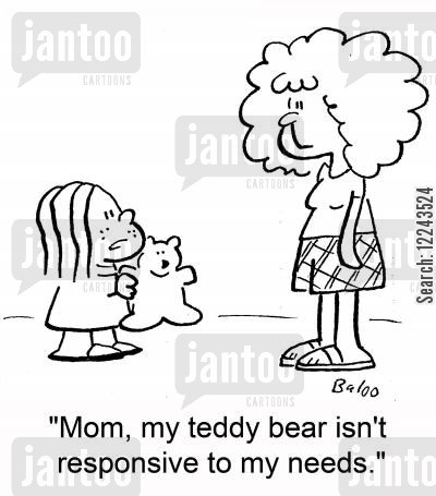 responsive cartoon humor: 'Mom, my teddy bear isn't responsive to my needs.'