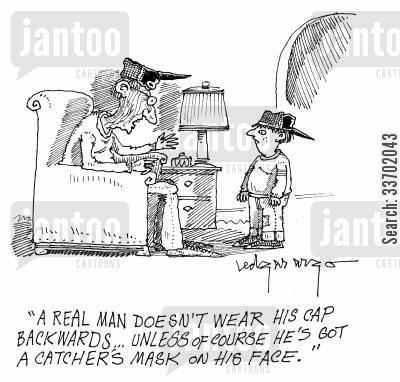 catchers masks cartoon humor: 'A real man doesn't wear his cap backwards...unless of course he's got a catchers mask on his face.'