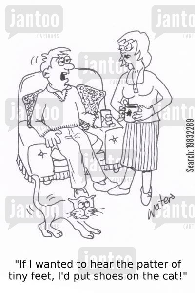reproducing cartoon humor: 'If I wanted to hear the patter of tiny feet, I'd put shoes on the cat!'