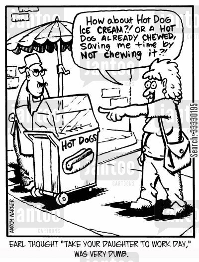 hotdogs cartoon humor: Earl thought 'Take Your Daughter to Work Day,' was very dumb. 'How about hot dog ice cream?! Or a hot dog already chewed, saving me time by not chewing it?!'