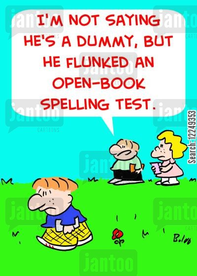 open-book cartoon humor: 'I'm not saying he's a dummy, but he flunked an open-book spelling test.'