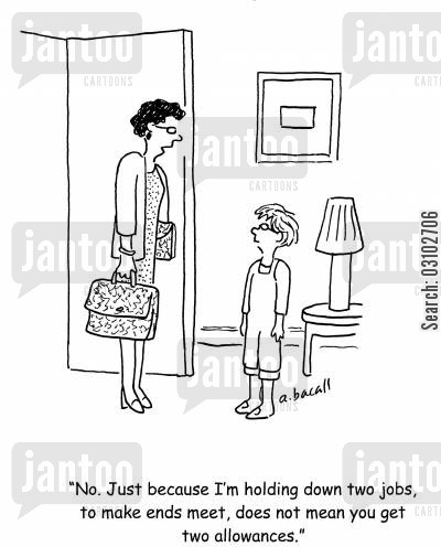 two job cartoon humor: 'No. Just because I'm holding down two jobs, to make ends meet, does not mean you get two allowances.'