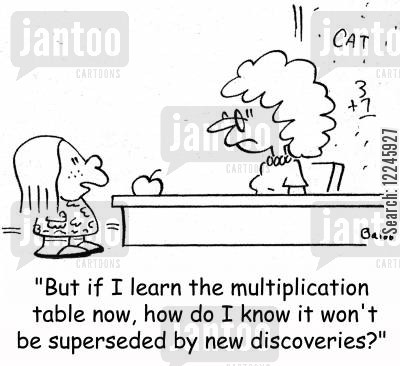 math teacher cartoon humor: 'But if I learn the multiplication table now, how do I know it won't be superseded by new discoveries?'