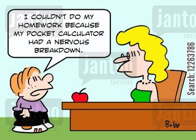 pocket calculators cartoon humor: 'I couldn't do my homework because my pocket calculator had a nervous breakdown.'