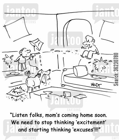 disturbance cartoon humor: People, mom's coming home soon. We need to stop thinking 'excitement' and starting thinking 'excuses'!!!