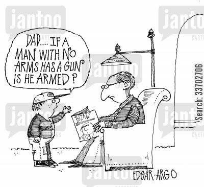 armed cartoon humor: 'Dad...If a man with no arms has a gun is he armed?'