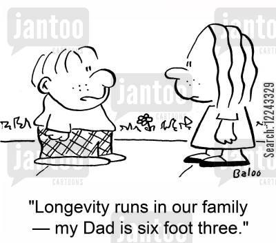 longevity cartoon humor: 'Longevity runs in our family -- my Dad is six foot three.'