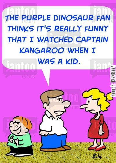 tv fan cartoon humor: 'The purple dinosaur fan thinks it's really funny that I watched Captain Kangaroo when I was a kid.'
