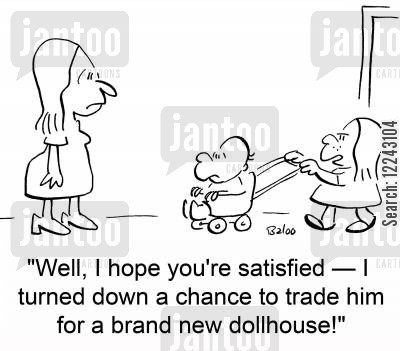 dollhouses cartoon humor: 'Well, I hope you're satisfied -- I turned down a chance to trade him for a brand new dollhouse!'
