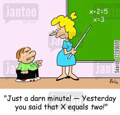 trig cartoon humor: 'Just a darn minute! -- Yesterday you said that X equals two!'
