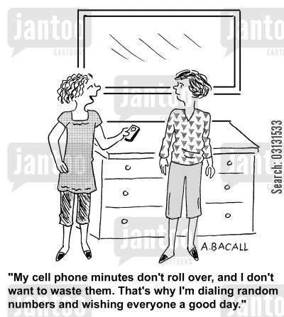 phone plans cartoon humor: My cell phone minutes don't roll over and I don't want to waste them. That's why I'm dialling random numbers and wishing everyone a good day.