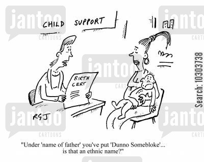 child support agencies cartoon humor: Child Support: 'Under name of father you've put Dunno Somebloke - is that an ethnic name?'