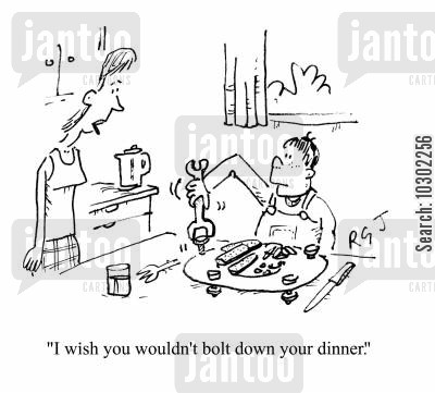 bolt down cartoon humor: 'I wish you wouldn't bolt down your dinner.'