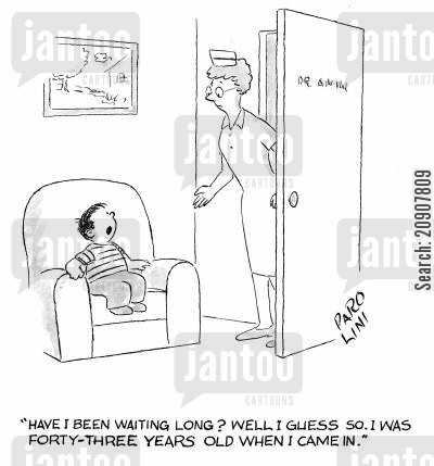 long wait cartoon humor: 'Have I been waiting long? Well, I guess so. I was forty three years old when I came in.'