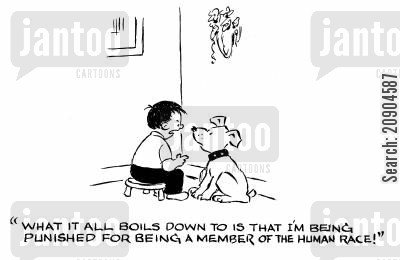 pet dog cartoon humor: 'What it all boils down to is that I'm being punished for being a member of the human race!'