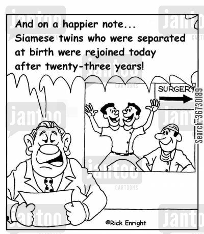 sister cartoon humor: 'And on a happier note, Siamese twins who were separated at birth were rejoined today after 23 years!'
