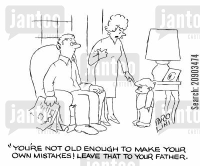 daddy's cartoon humor: 'You're not old enough to make your own mistakes! Leave that to your father.'