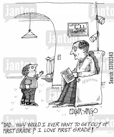 first grade cartoon humor: 'Dad...why would I ever want to get out of the first grade? I love first grade!'