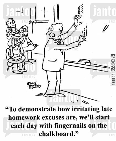 junior high cartoon humor: Teacher in front of freaked out class: 'And to let you know how irritating homework excuses are, we'll start each day with fingernails on the chalkboard.'