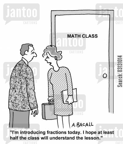 fraction cartoon humor: I'm introducing fractions today. I hope at least half the class will understand the lesson.