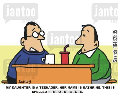 tearaways cartoon humor: My daughter is a teenager. Her name is Kathrine. This is spelled T-R-O-U-B-L-E.