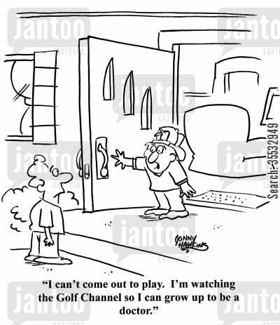 grow up to be a doctor cartoon humor: Kid to kid: 'I can't come out to play. I'm watching the Golf Channel so I can grow up to be a doctor.'