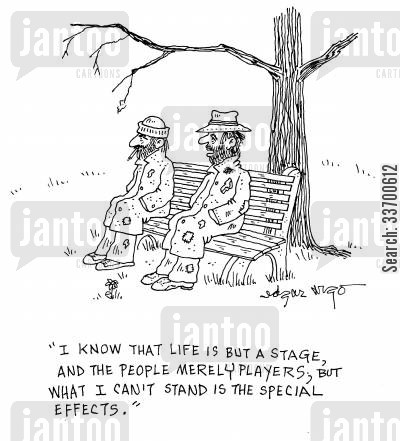 disillusionment cartoon humor: 'I know that life is but a stage, and the people merely players; but what I can't stand is the special effects,'