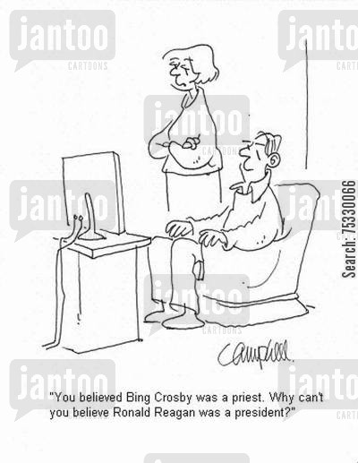 ronald reagan cartoon humor: 'You believed Bing Crosby was a priest. Why can't you believe Ronald Reagan was a president?'