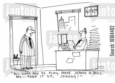 heavy workload cartoon humor: 'All work and no play make Johnny a dull boy...keep it up, Johnny!'
