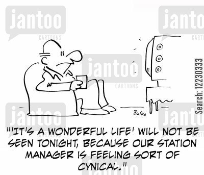 cynical cartoon humor: ''It's a wonderful life' will not be seen tonight, because our station manager is feeling sort of cynical.'