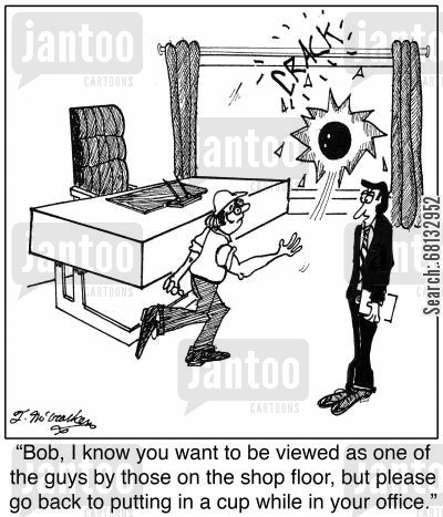 glazier cartoon humor: 'Bob, I know you want to be viewed as one of the guys by those on the shop floor, but please go back to putting in a cup while in your office.'