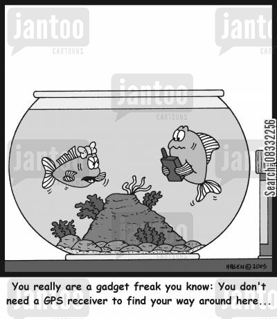 fishbowls cartoon humor: 'You really are a gadget freak you know: You don't need a GPS receiver to find your way around here...'
