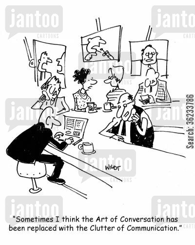 cluttered cartoon humor: Sometimes I think the art of conversation has been replaced with the clutter of communication.