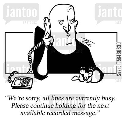 efficiency cartoon humor: We're sorry, all lines are currently busy. Please continue holding for the next available recorded message.