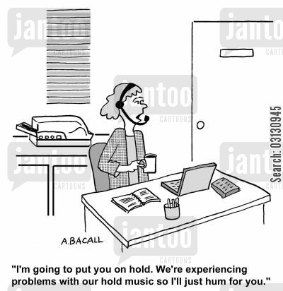 hums cartoon humor: I'm going to put you on hold. We're having problems with our hold music so I'll just hum.