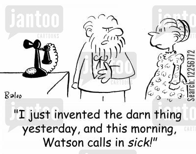 alexander graham bell cartoon humor: 'I just invented the darn thing yesterday, and this morning, Watson calls in sick!'