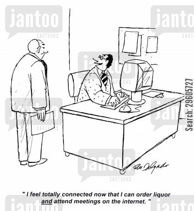 attend cartoon humor: 'I feel totally connected now that I can order liquor and attend meetings on the internet.'