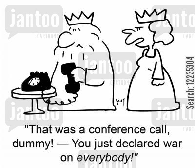 declaring cartoon humor: 'That was a conference call, dummy! -- You just declared war on everybody!'