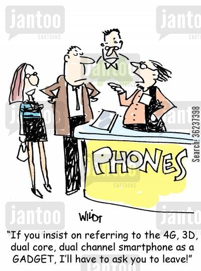 techie cartoon humor: If you insist on referring to the 4G, 3D, dual core, dual channel smartphone as a GADGET, I'll have to ask you to leave.