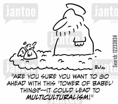 multicultural cartoon humor: 'Are you sure you want to go ahead with this 'Tower of Babel' thing? -- it could lead to multiculturalism