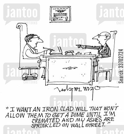 iron clad will cartoon humor: 'I want an iron clad will that won't allow them to get a dime until I'm cremated and ashes are sprinkled on wall street.'