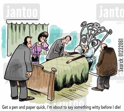 ailing cartoon humor: 'Get a pen and paper quick, I'm about to say something witty before I die!'