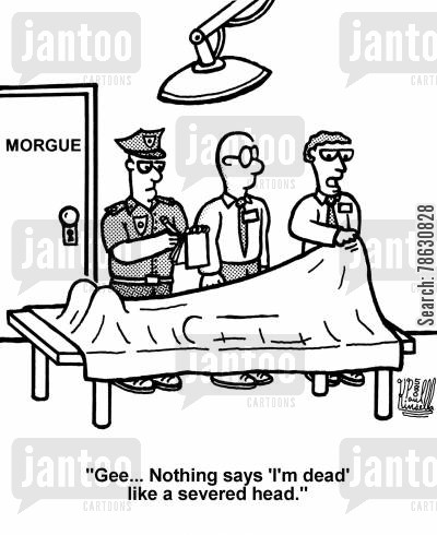 morgues cartoon humor: 'Gee... Nothing says 'I'm dead' like a severed head.'