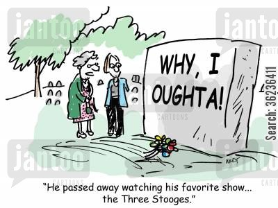 catchphrase cartoon humor: He passed away watching his favorite show...the Three Stooges