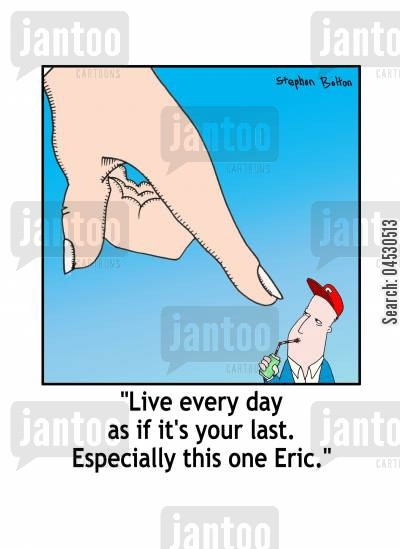 last day cartoon humor: 'Live enery day as if it's your last. Especially this one Eric.'