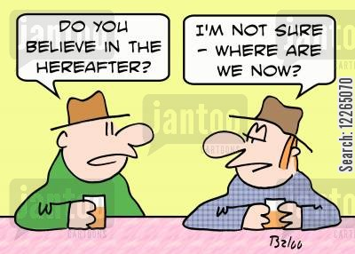 hereafter cartoon humor: 'Do you believe in the hereafter?', 'I'm not sure -- where are we now?'