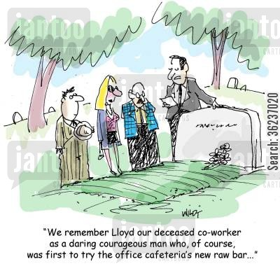 food poison cartoon humor: 'We remember Lloyd our deceased co-worker as a daring courageous man who, of course, was first to try the office cafeteria's new raw bar...'